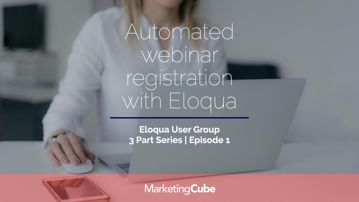 Automated webinar registration with Eloqua | The Eloqua User Group | Episode 1 of 3.